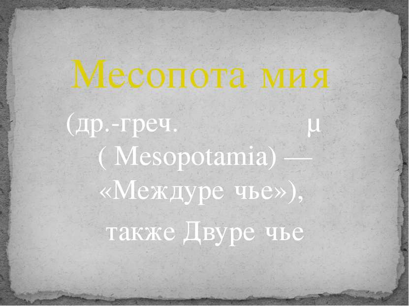 Месопота мия (др.-греч. Μεσοποταμία (Mesopotamia) — «Междуре чье»), также Д...
