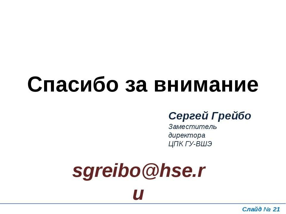 Слайд № * Спасибо за внимание Сергей Грейбо Заместитель директора ЦПК ГУ-ВШЭ ...