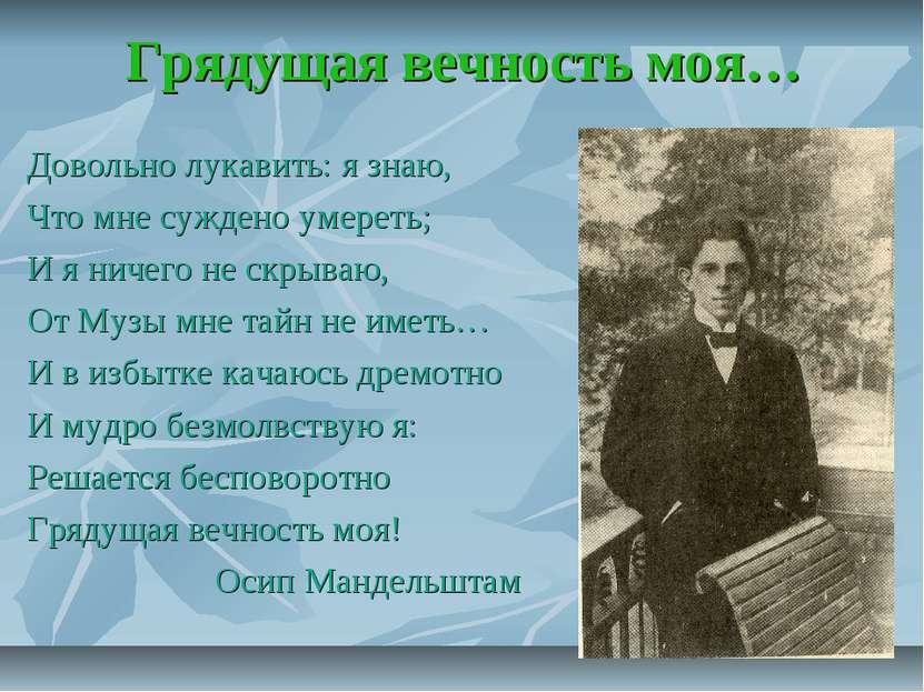 Грядущая вечность моя… Довольно лукавить: я знаю, Что мне суждено умереть; И ...
