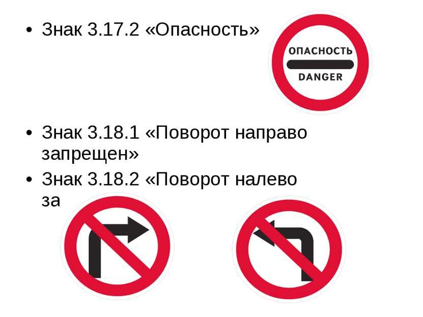 Знак 3.17.2 «Опасность» Знак 3.18.1 «Поворот направо запрещен» Знак 3.18.2 «П...