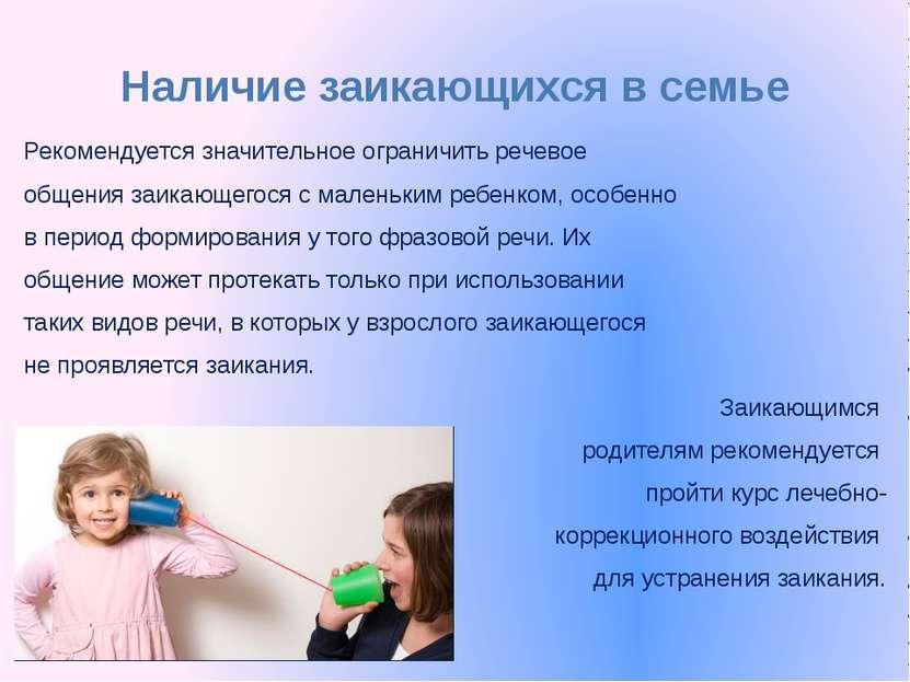 Наличие заикающихся в семье Рекомендуется значительное ограничить речевое общ...