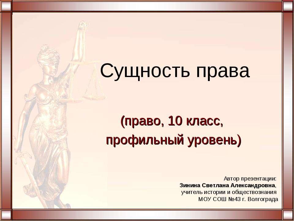 Сущность права (право, 10 класс, профильный уровень) Автор презентации: Зинин...