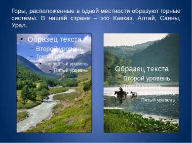Горы, расположенные в одной местности образуют горные системы. В нашей стране...