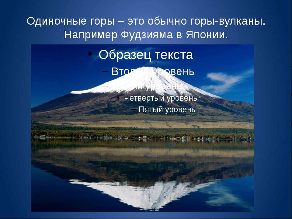 Одиночные горы – это обычно горы-вулканы. Например Фудзияма в Японии.