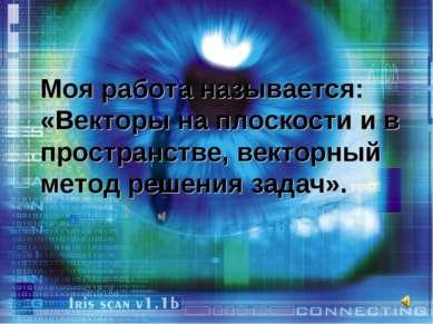 Моя работа называется: «Векторы на плоскости и в пространстве, векторный мето...