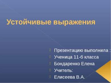 Устойчивые выражения Презентацию выполнила : Ученица 11-б класса Бондаренко Е...