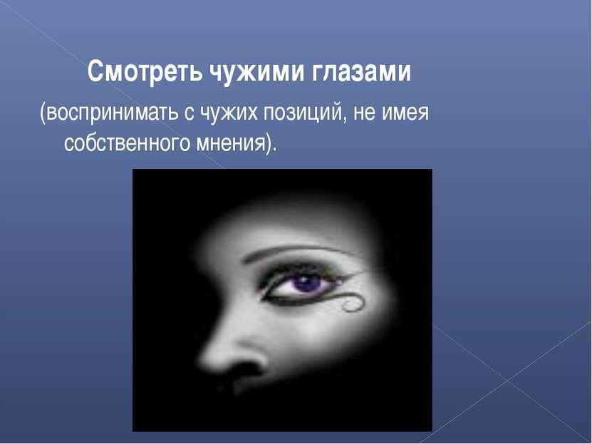 Смотреть чужими глазами (воспринимать с чужих позиций, не имея собственного м...