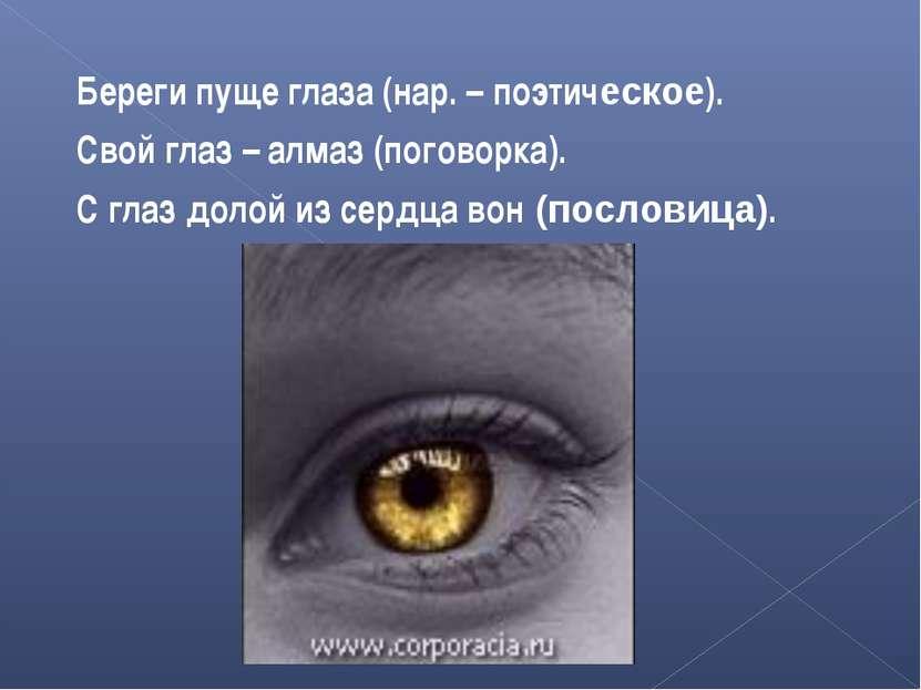 Береги пуще глаза (нар. – поэтическое). Свой глаз – алмаз (поговорка). С глаз...