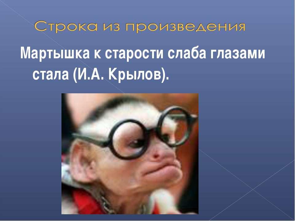 Мартышка к старости слаба глазами стала (И.А. Крылов).