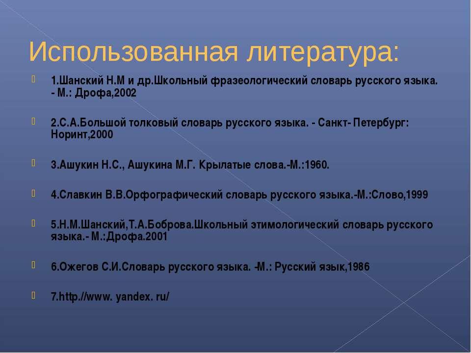 Использованная литература: 1.Шанский Н.М и др.Школьный фразеологический слова...