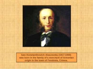 Ivan Konstantinovich Aivazovsky (1817-1900) was born in the family of a merch...