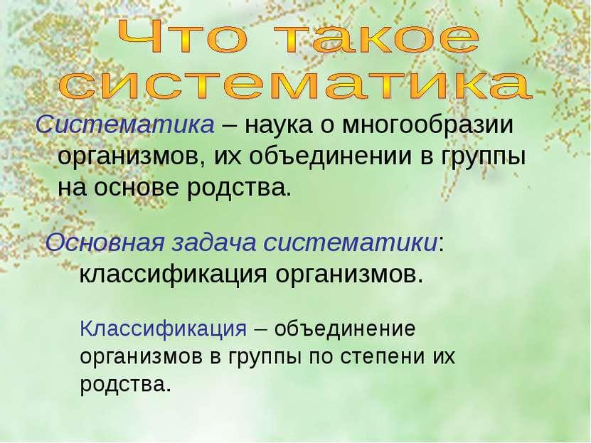 Систематика – наука о многообразии организмов, их объединении в группы на осн...