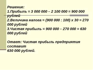 Решение: 1.Прибыль = 3 000 000 – 2 100 000 = 900 000 рублей 2.Величина налога...