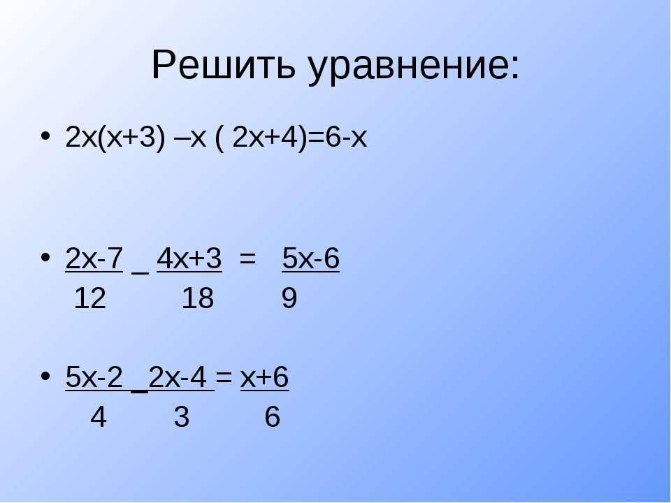 Решить уравнение: 2х(х+3) –х ( 2х+4)=6-х 2х-7 _ 4х+3 = 5х-6 12 18 9 5х-2 _2х-...