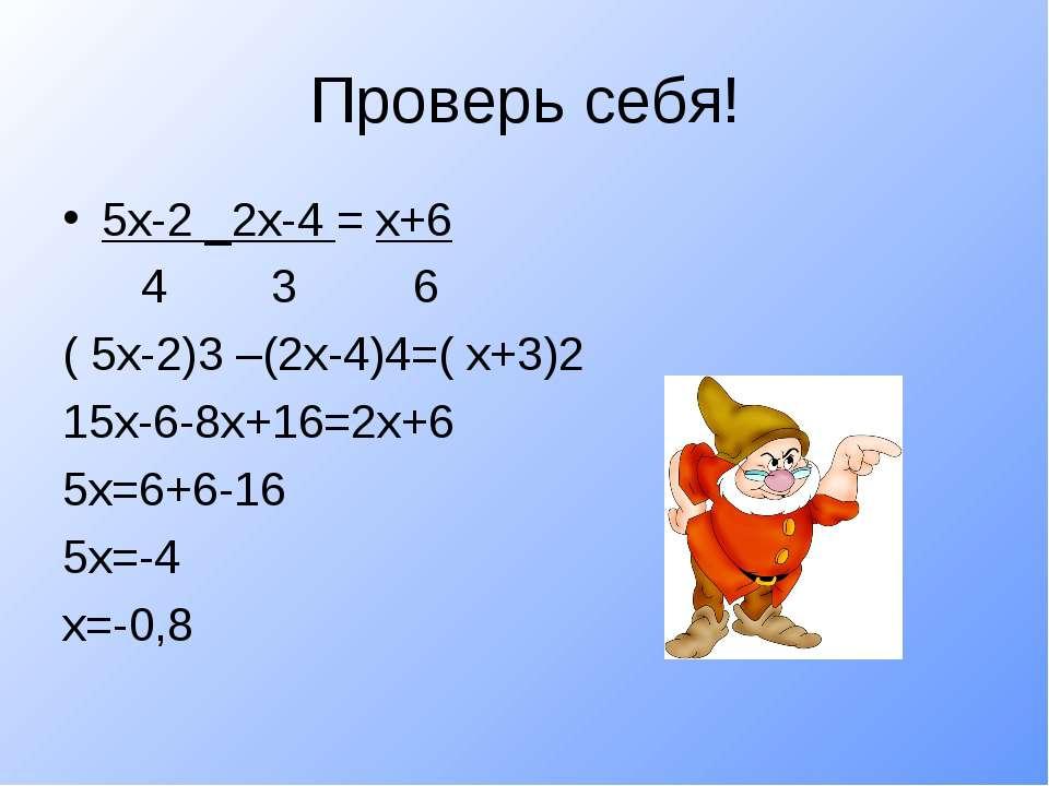 Проверь себя! 5х-2 _2х-4 = х+6 4 3 6 ( 5х-2)3 –(2х-4)4=( х+3)2 15х-6-8х+16=2х...