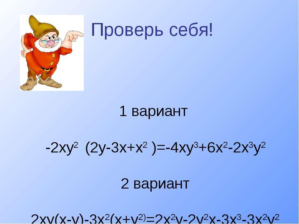 Проверь себя! 1 вариант -2ху2 (2у-3х+х2 )=-4ху3+6х2-2х3у2 2 вариант 2ху(х-у)-...
