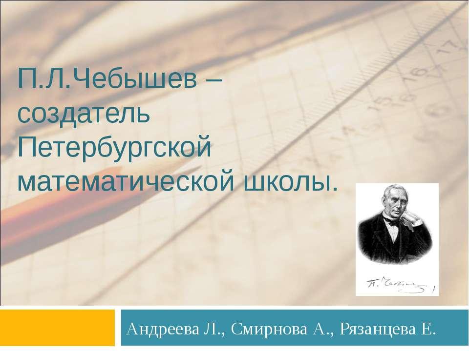 П.Л.Чебышев – создатель Петербургской математической школы. Андреева Л., Смир...