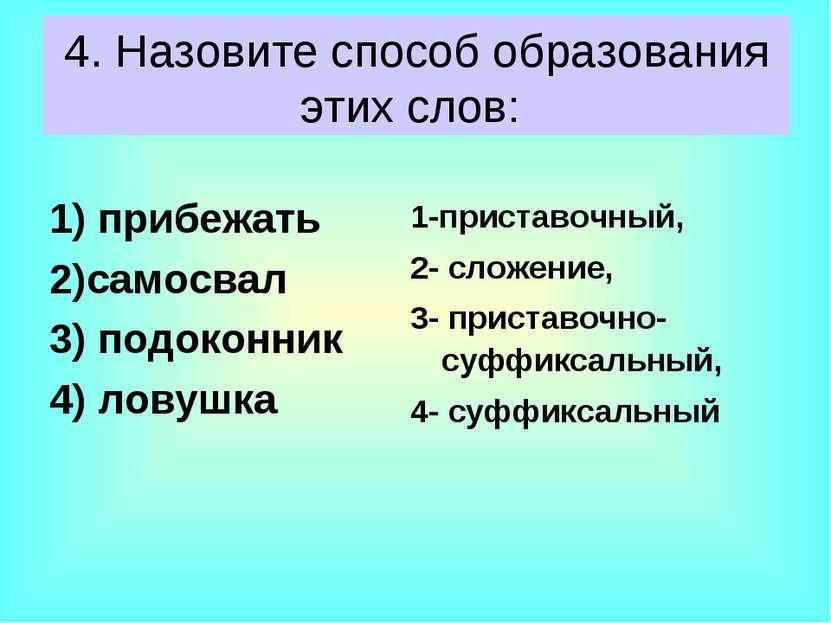 4. Назовите способ образования этих слов: 1) прибежать 2)самосвал 3) п...