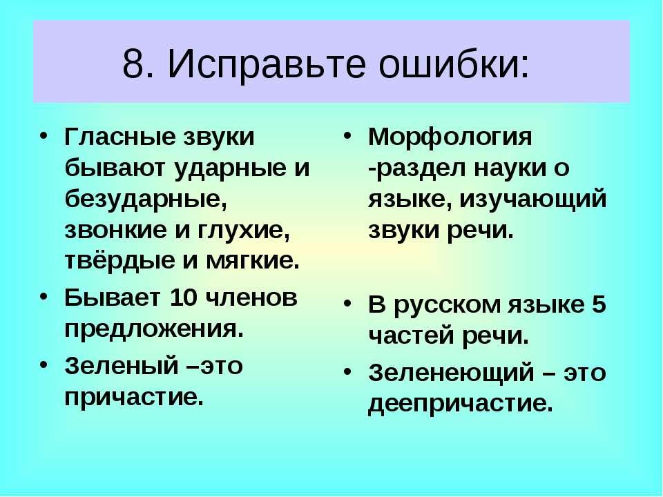 8. Исправьте ошибки: Гласные звуки бывают ударные и безударные, звонкие и глу...