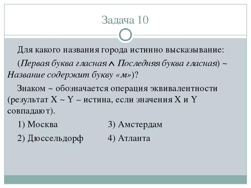 Задача 10 Для какого названия города истинно высказывание: (Первая буква глас...