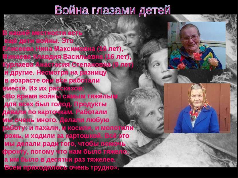 В нашей местности есть ещё дети войны. Это Елисеева Нина Максимовна (16 лет),...