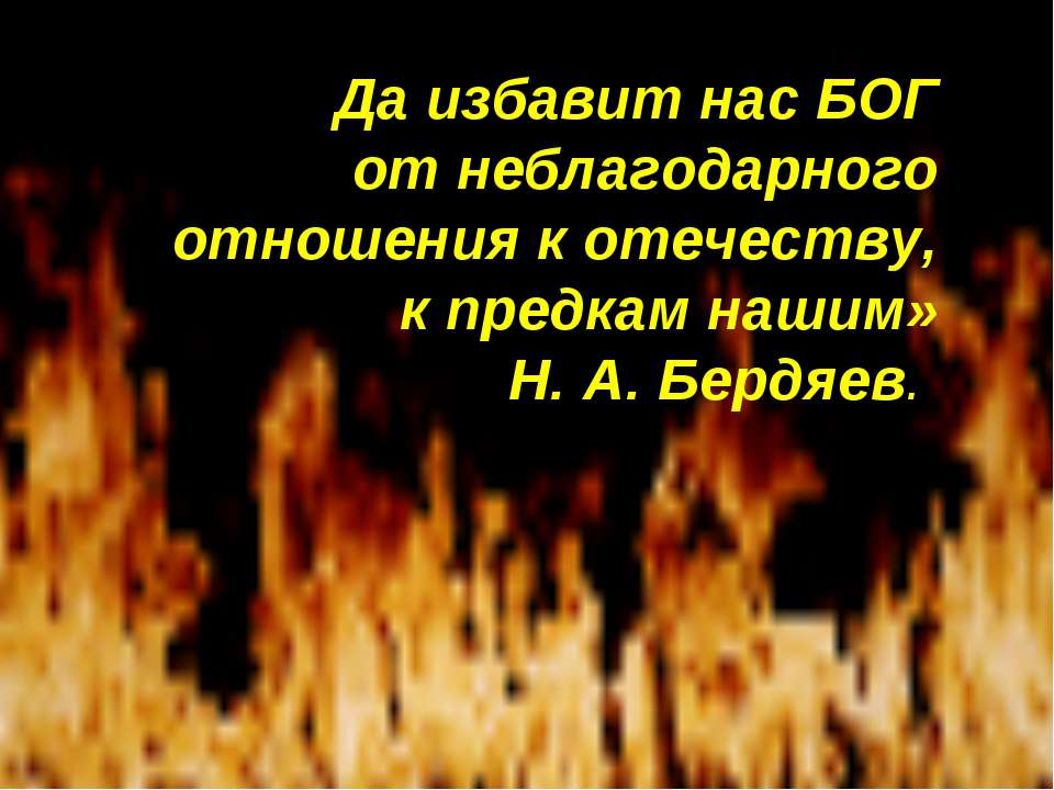 Да избавит нас БОГ от неблагодарного отношения к отечеству, к предкам нашим» ...