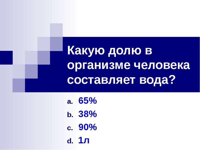 Какую долю в организме человека составляет вода? 65% 38% 90% 1л
