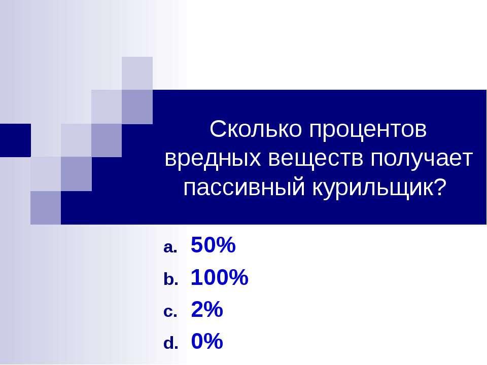 Сколько процентов вредных веществ получает пассивный курильщик? 50% 100% 2% 0%