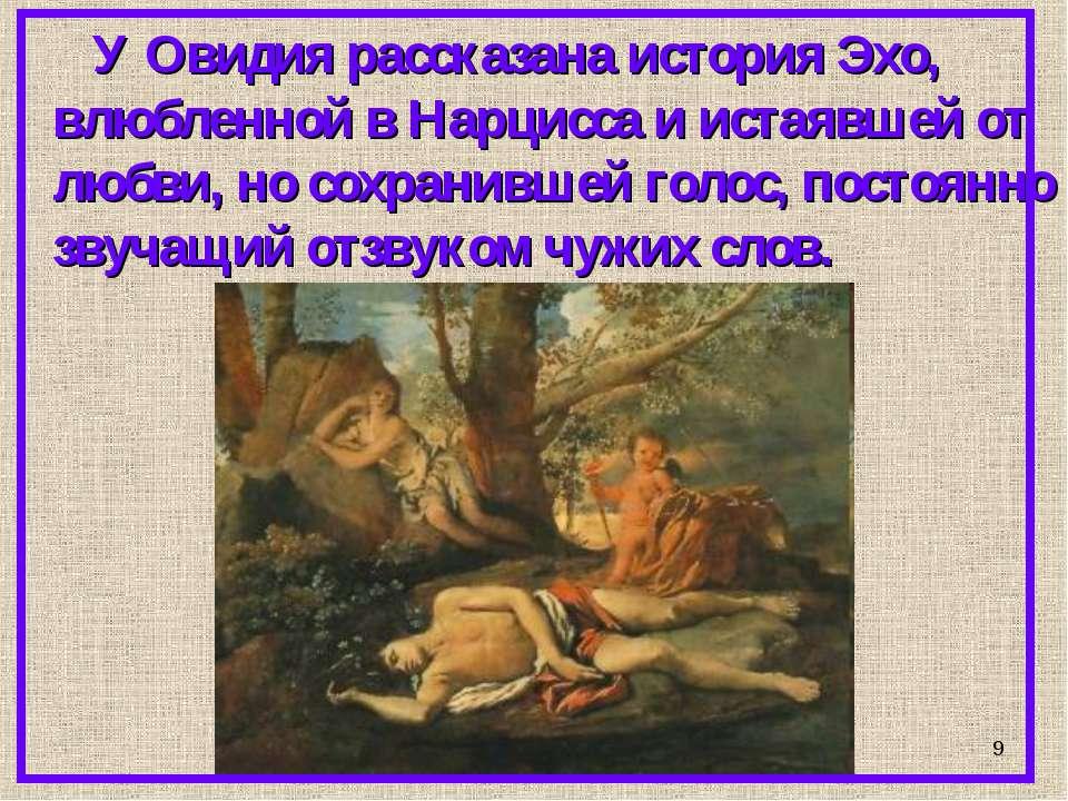 * У Овидия рассказана история Эхо, влюбленной в Нарцисса и истаявшей от любви...