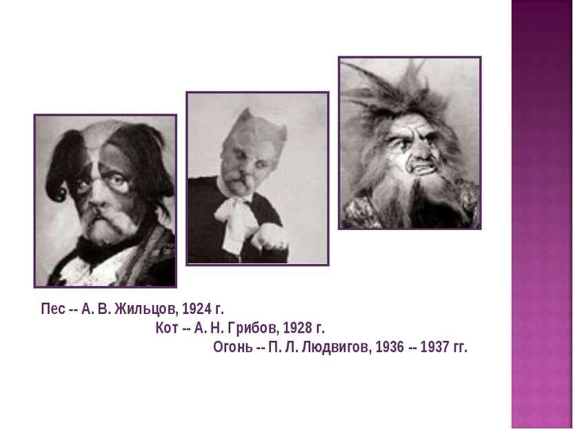 Пес -- А. В. Жильцов, 1924 г. Кот -- А. Н. Грибов, 1928 г. Огонь -- П. Л. Люд...