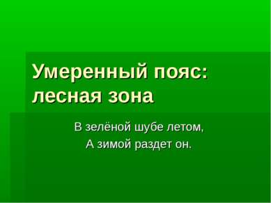 Умеренный пояс: лесная зона В зелёной шубе летом, А зимой раздет он.