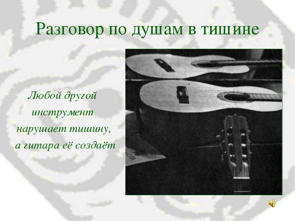 Разговор по душам в тишине Любой другой инструмент нарушает тишину, а гитара ...