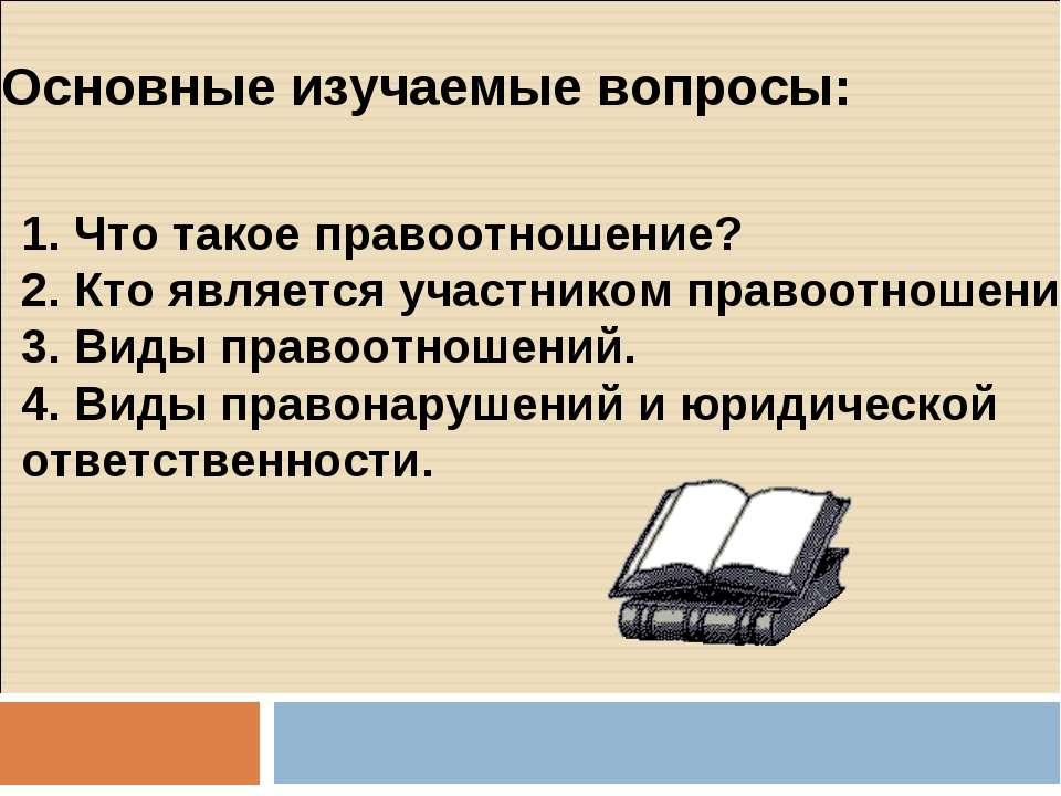 Основные изучаемые вопросы: Что такое правоотношение? Кто является участником...
