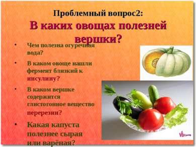 Проблемный вопрос2: В каких овощах полезней вершки? Чем полезна огуречная вод...