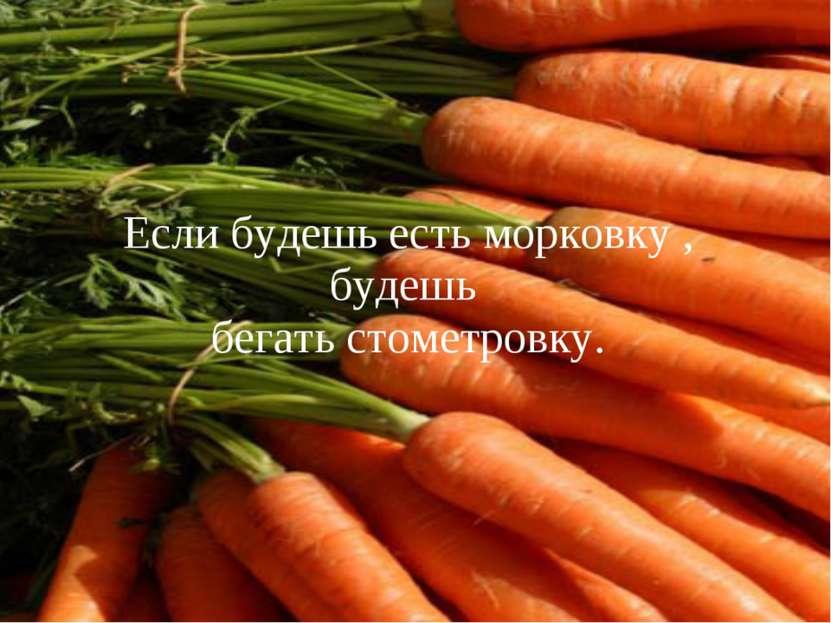 Если будешь есть морковку , будешь бегать стометровку.