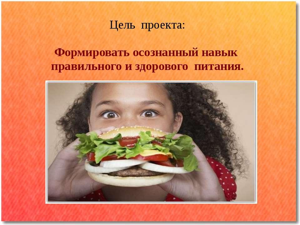 Цель проекта: Формировать осознанный навык правильного и здорового питания.