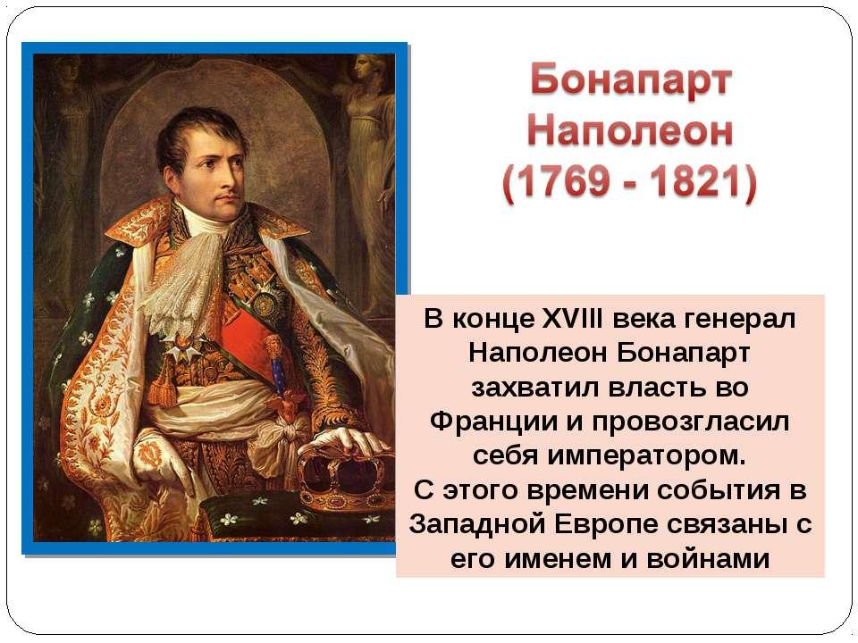 В конце XVIII века генерал Наполеон Бонапарт захватил власть во Франции и про...