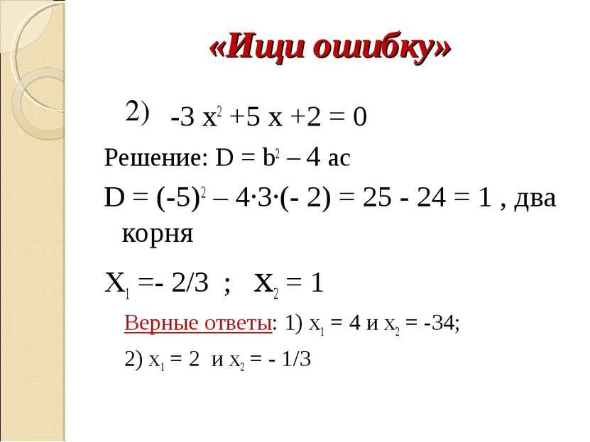 «Ищи ошибку» -3 х2 +5 x +2 = 0 Решение: D = b2 – 4 ac D = (-5)2 – 4∙3∙(- 2) =...
