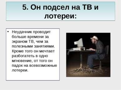 5. Он подсел на ТВ и лотереи: Неудачник проводит больше времени за экраном ТВ...