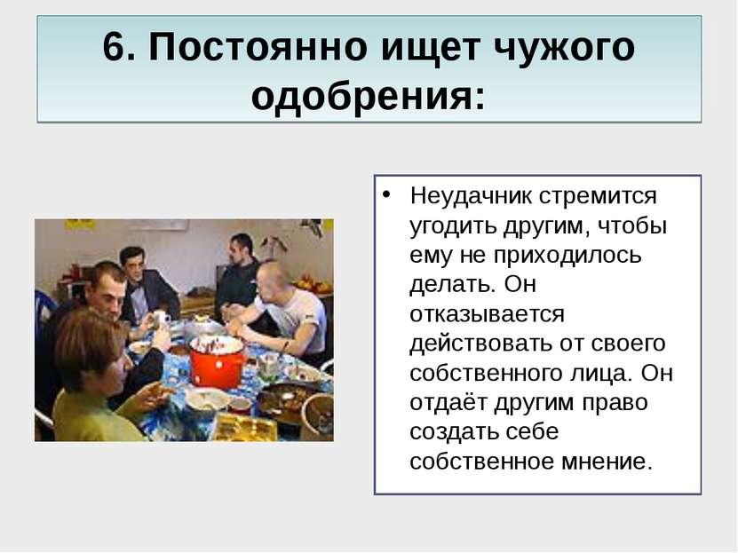 6. Постоянно ищет чужого одобрения: Неудачник стремится угодить другим, чтобы...