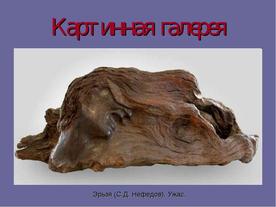 Картинная галерея Эрьзя (С.Д. Нефедов). Ужас.