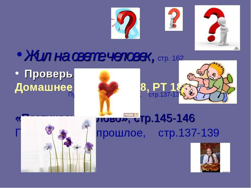 Жил на свете человек, стр. 162 Проверь себя Домашнее задание: §18, РТ 18 (все...