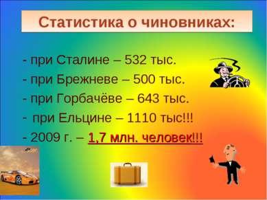 Статистика о чиновниках: - при Сталине – 532 тыс. - при Брежневе – 500 тыс. -...