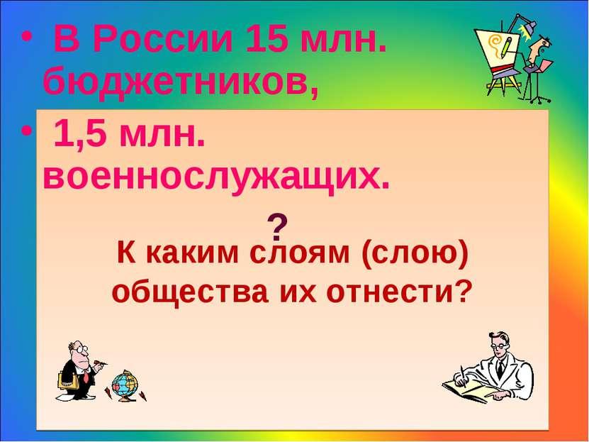 К каким слоям (слою) общества их отнести? В России 15 млн. бюджетников, 1,5 м...