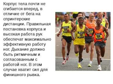 Корпус тела почти не сгибается вперед, в отличие от бега на спринтерские дист...