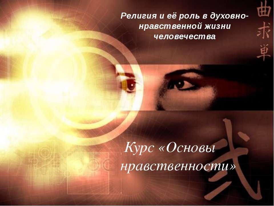 Религия и её роль в духовно-нравственной жизни человечества Курс «Основы нрав...