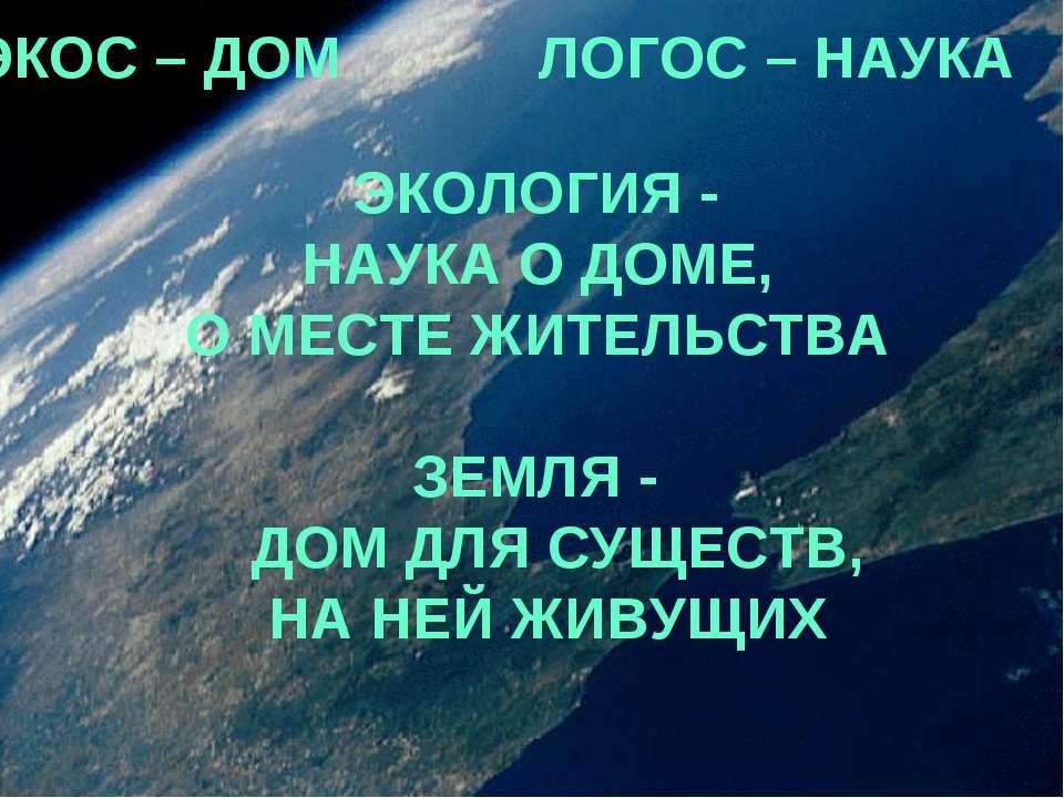 ЭКОС – ДОМ ЛОГОС – НАУКА ЭКОЛОГИЯ - НАУКА О ДОМЕ, О МЕСТЕ ЖИТЕЛЬСТВА ЗЕМЛЯ - ...