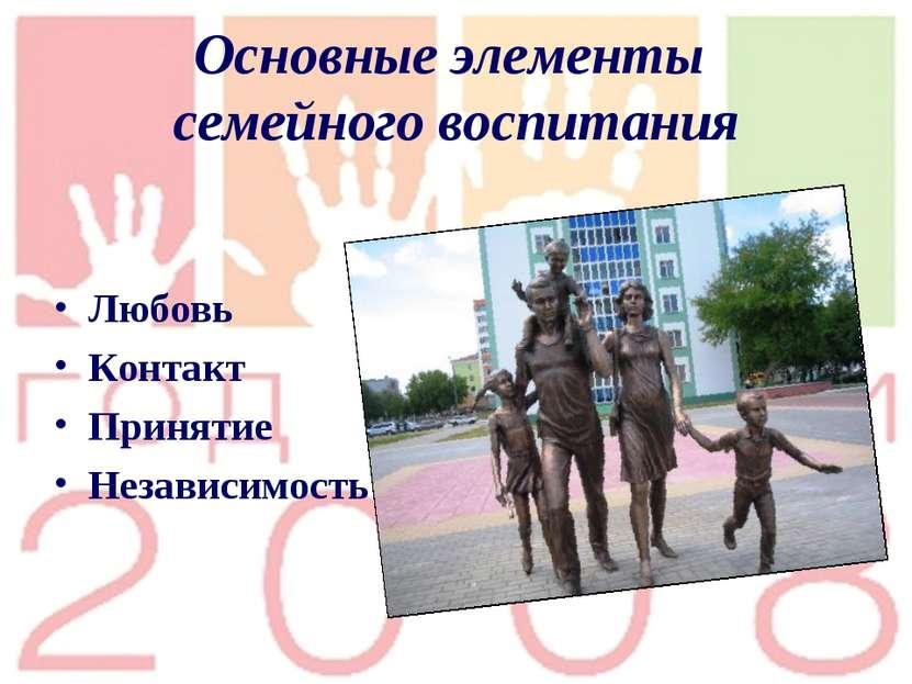 Основные элементы семейного воспитания Любовь Контакт Принятие Независимость