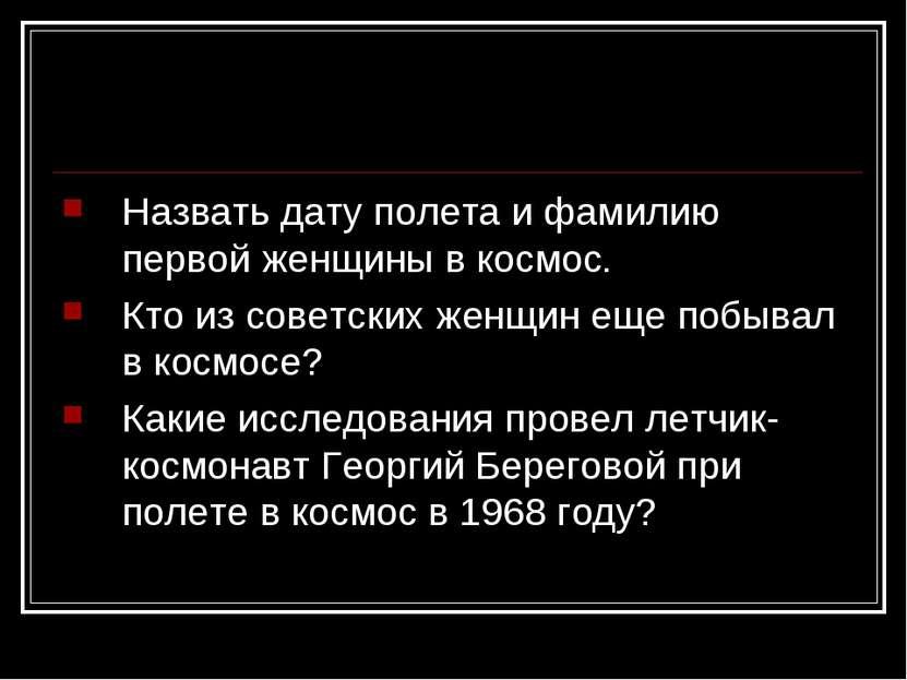 Назвать дату полета и фамилию первой женщины в космос. Кто из советских женщи...