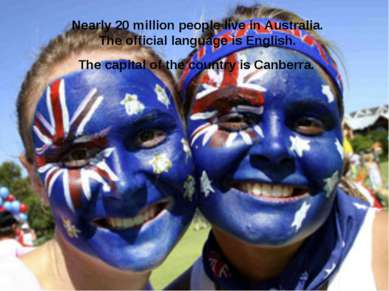 Nearly 20 million people live in Australia. The official language is English....
